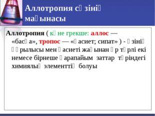 Аллотропия сөзінің мағынасы Аллотропия(көне грекше: аллос — «басқа»,тропос
