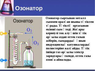 Озонатор Озонатор сыртынан металл сыммен оралған шыны түтіктен тұрады. Түтікт