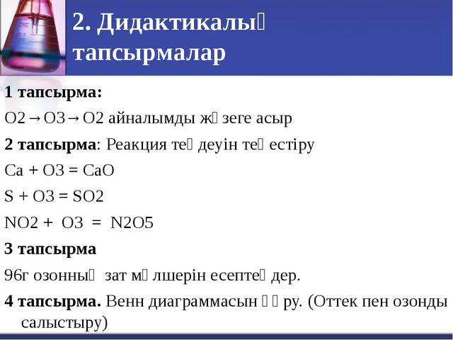 2. Дидактикалық тапсырмалар 1 тапсырма: О2→О3→О2 айналымды жүзеге асыр 2 тапс...
