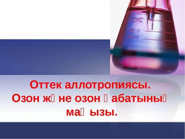 Оттек аллотропиясы. Озон және озон қабатының маңызы.