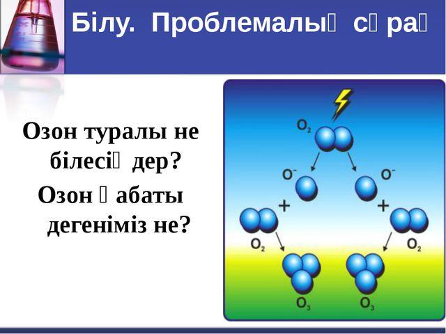 Білу. Проблемалық сұрақ Озон туралы не білесіңдер? Озон қабаты дегеніміз не?