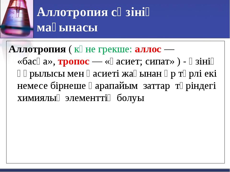 Аллотропия сөзінің мағынасы Аллотропия(көне грекше: аллос — «басқа»,тропос...