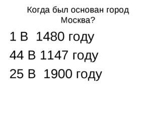 Когда был основан город Москва? В 1480 году 44 В 1147 году 25 В 1900 году