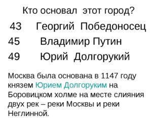 Кто основал этот город? 43 Георгий Победоносец 45 Владимир Путин 49 Юрий Долг