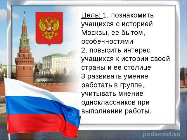 Цель:1. познакомить учащихся с историей Москвы, ее бытом, особенностями 2. п...
