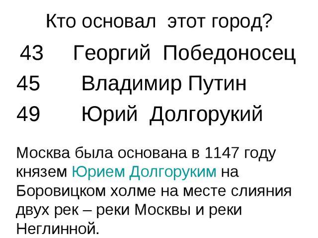 Кто основал этот город? 43 Георгий Победоносец 45 Владимир Путин 49 Юрий Долг...