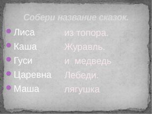 Собери название сказок. Лиса Каша Гуси Царевна Маша из топора. Журавль. и мед