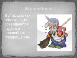 Волшебные В этих сказках обязательно совершаются чудеса и волшебные превращен