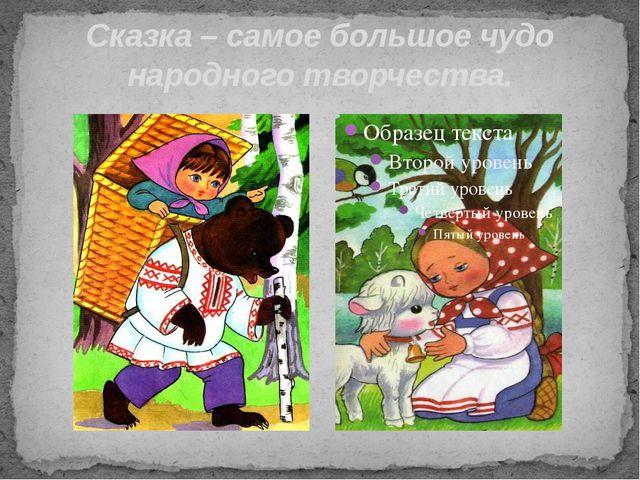 Сказка – самое большое чудо народного творчества.