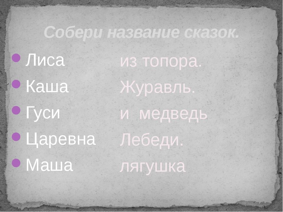 Собери название сказок. Лиса Каша Гуси Царевна Маша из топора. Журавль. и мед...