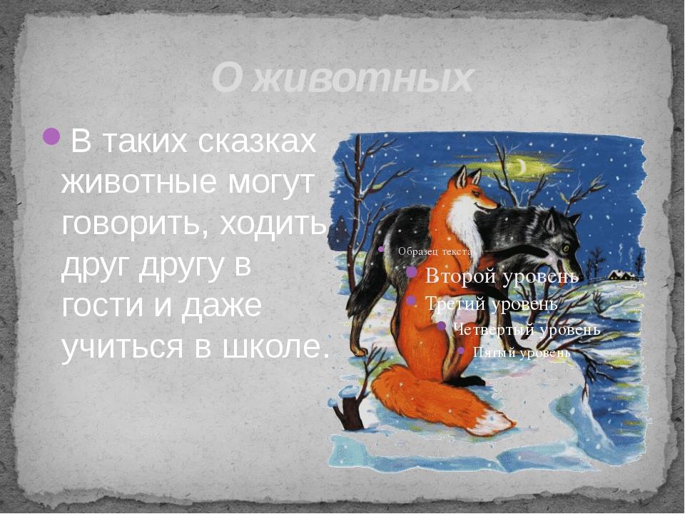 О животных В таких сказках животные могут говорить, ходить друг другу в гости...