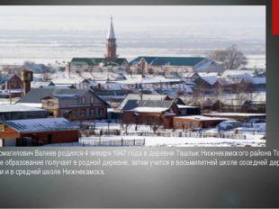 Разиль Исмагилович Валеев родился 4 января 1947 года в деревне Ташлык Нижнека