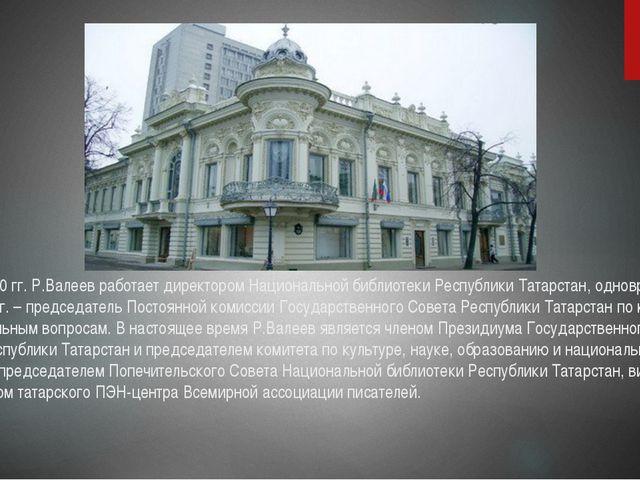 В 1986-2000 гг. Р.Валеев работает директором Национальной библиотеки Республи...