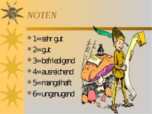 NOTEN 1= sehr gut 2= gut 3= befriedigend 4= ausreichend 5= mangelhaft 6= unge