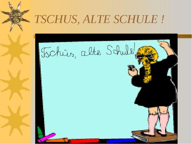 TSCHUS, ALTE SCHULE !