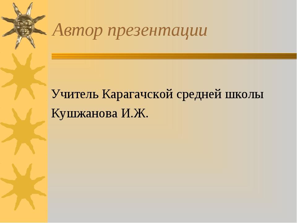 Автор презентации Учитель Карагачской средней школы Кушжанова И.Ж.