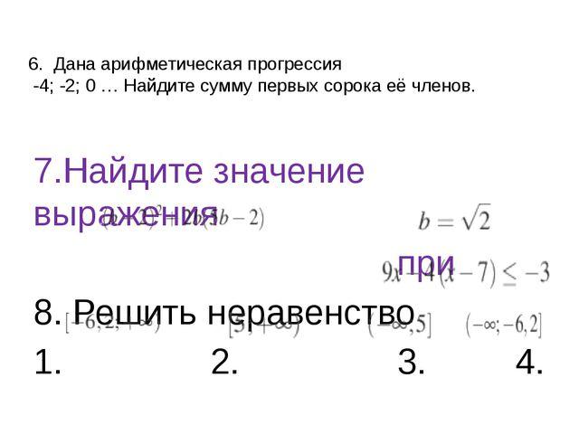 6. Дана арифметическая прогрессия -4; -2; 0 … Найдите сумму первых сорока её...