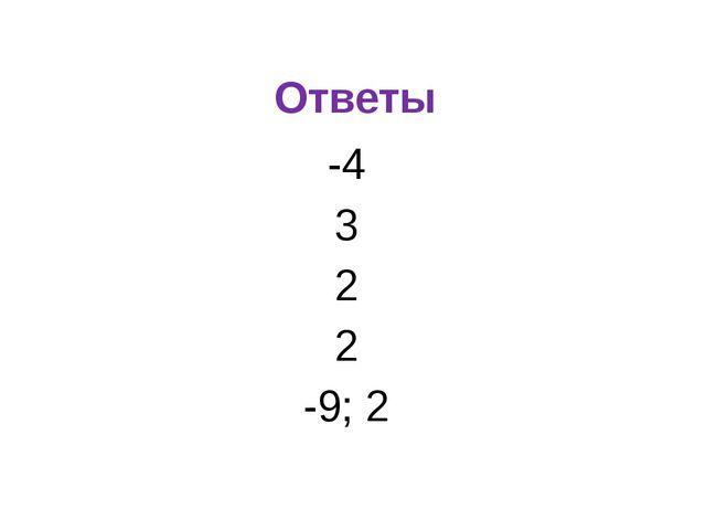Ответы -4 3 2 2 -9; 2