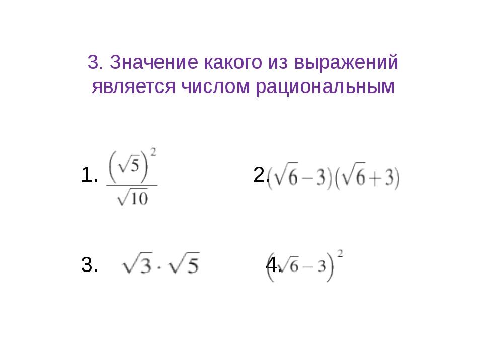 3. Значение какого из выражений является числом рациональным 1. 2. 3. 4.