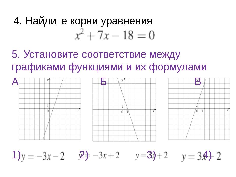 4. Найдите корни уравнения 5. Установите соответствие между графиками функция...