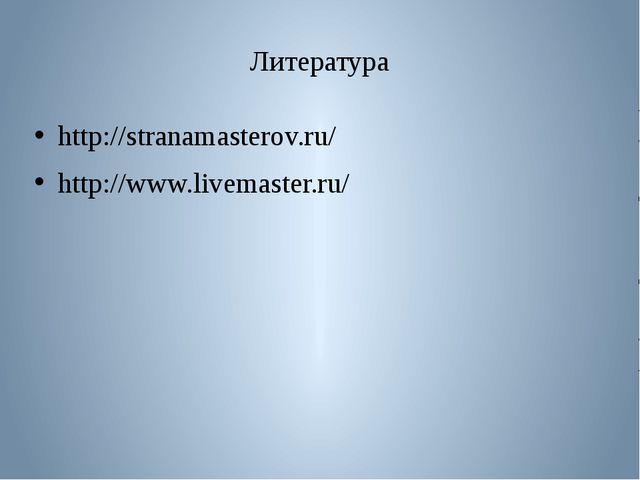 Литература http://stranamasterov.ru/ http://www.livemaster.ru/