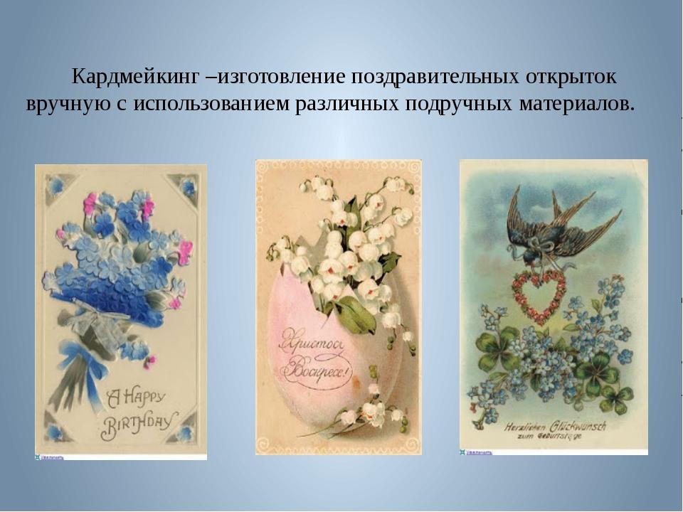 Кардмейкинг –изготовление поздравительных открыток вручную с использованием...