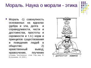 Мораль. Наука о морали - этика Мораль -1) совокупность основанных на идеалах