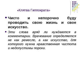 «Клятва Гиппократа» Чисто и непорочно буду проводить свою жизнь и свое искус