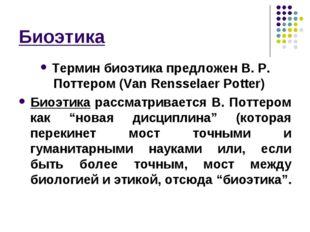Биоэтика Термин биоэтика предложен В. Р. Поттером (Van Rensselaer Potter) Био