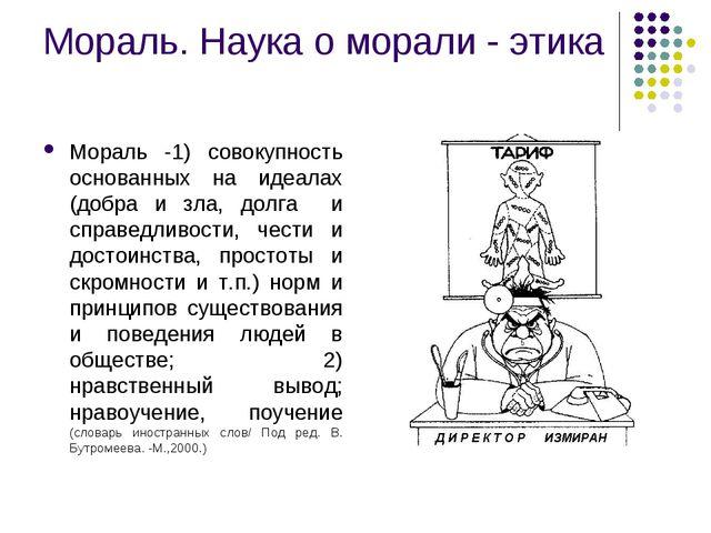 Мораль. Наука о морали - этика Мораль -1) совокупность основанных на идеалах...