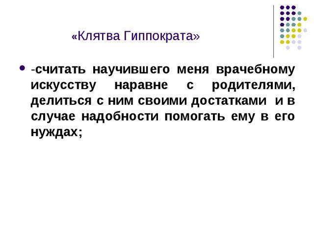«Клятва Гиппократа» -считать научившего меня врачебному искусству наравне с...