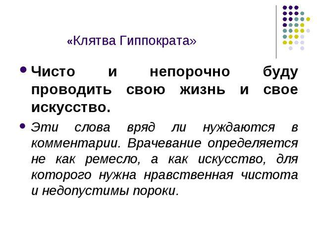 «Клятва Гиппократа» Чисто и непорочно буду проводить свою жизнь и свое искус...