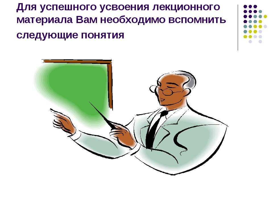 Для успешного усвоения лекционного материала Вам необходимо вспомнить следующ...