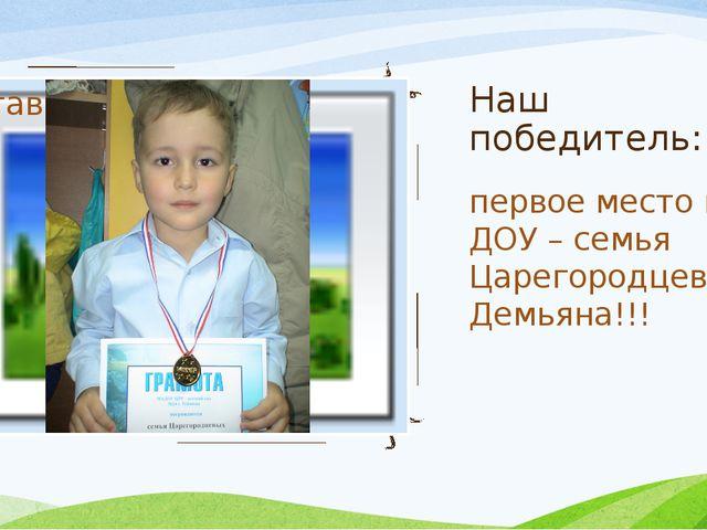 Наш победитель: первое место по ДОУ – семья Царегородцева Демьяна!!!