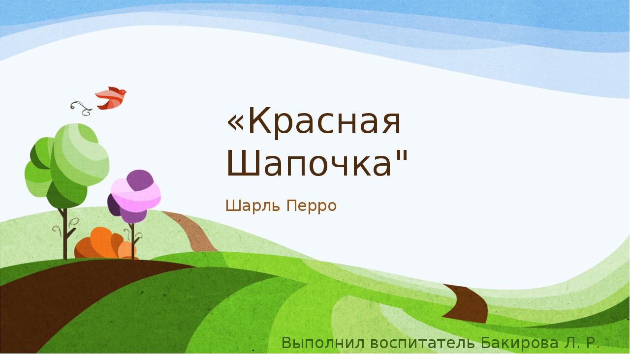 """«Красная Шапочка"""" Шарль Перро Выполнил воспитатель Бакирова Л. Р."""
