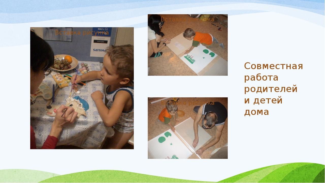 Совместная работа родителей и детей дома
