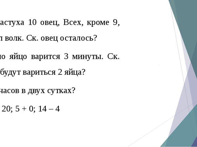 1) У пастуха 10 овец, Всех, кроме 9, утащил волк. Ск. овец осталось? 2) Одно...