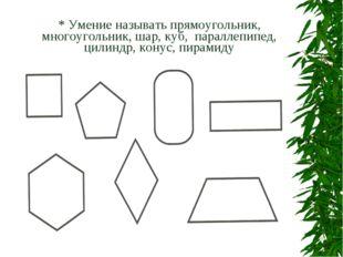 * Умение называть прямоугольник, многоугольник, шар, куб, параллепипед, цилин
