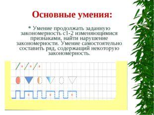 Основные умения: * Умение продолжать заданную закономерность с1-2 изменяющими