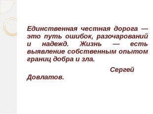Единственная честная дорога — это путь ошибок, разочарований и надежд. Жизнь