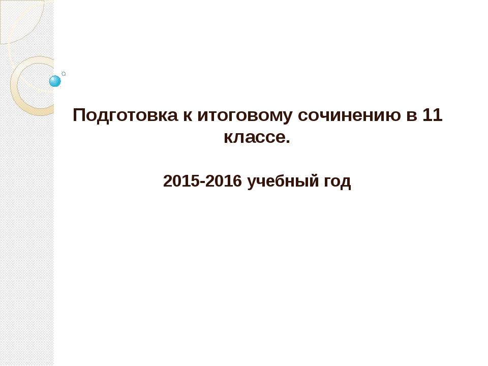 Подготовка к итоговому сочинению в 11 классе. 2015-2016 учебный год