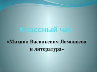 Классный час «Михаил Васильевич Ломоносов и литература»