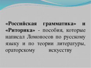 «Российская грамматика» и «Риторика» - пособия, которые написал Ломоносов по