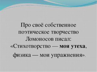 Про своё собственное поэтическое творчество Ломоносов писал: «Стихотворство