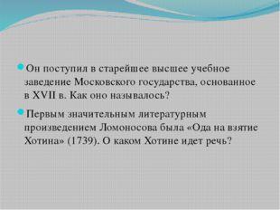 Он поступил встарейшее высшее учебное заведение Московского государства, ос