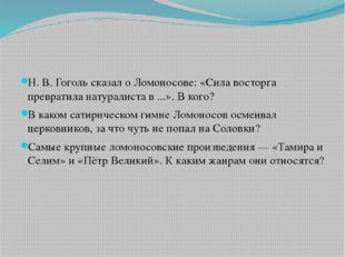 Н. В. Гоголь сказал оЛомоносове: «Сила восторга превратила натуралиста в..