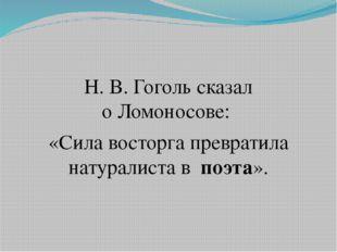 Н. В. Гоголь сказал оЛомоносове: «Сила восторга превратила натуралиста вп