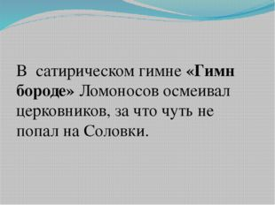 В сатирическом гимне «Гимн бороде» Ломоносов осмеивал церковников, за что ч