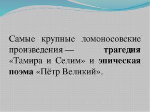 Самые крупные ломоносовские произведения— трагедия «Тамира и Селим» и эпиче