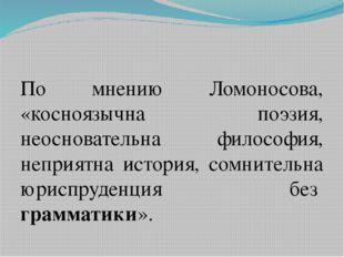 По мнению Ломоносова, «косноязычна поэзия, неосновательна философия, неприят